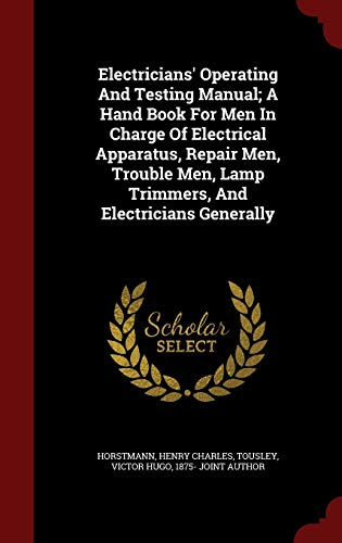 Electricians' Operating and Testing Manual; A Hand Book for Men in Charge of Electrical Apparatus, Repair Men, Trouble Men, Lamp Trimmers, and Electricians Generally