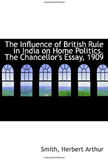 The Influence of British Rule in India on Home Politics. The Chancellor's Essay, 1909