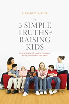 The 5 Simple Truths of Raising Kids: How to Deal with Modern Problems Facing Your Tweens and Teens by [R. Bradley Snyder, PhD Kupchik, Aaron]