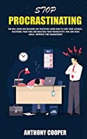 Stop Procrastinating: The Real Guide for Building Self Discipline Learn How to Cure Your Laziness, Mastering Your Time and Boosting Your Productivity, Win and Make Goals, Improves Time Management