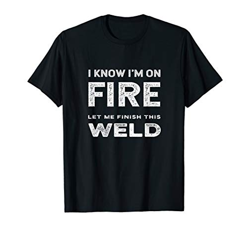 I Know I'm On Fire Let Me Finish This Weld Funny Welder Joke T-Shirt