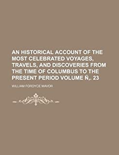 An Historical Account of the Most Celebrated Voyages, Travels, and Discoveries from the Time of Columbus to the Present Pe...