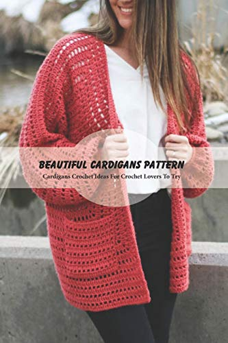 Beautiful Cardigans Pattern: Cardigans Crochet Ideas For Crochet Lovers To Try: Cardigans Crochet for Beginners