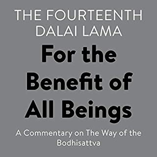 For the Benefit of All Beings     A Commentary on The Way of the Bodhisattva              By:                                                                                                                                 His Holiness the Dalai Lama                               Narrated by:                                                                                                                                 James Gimian,                                                                                        Wulstan Fletcher                      Length: 4 hrs and 22 mins     8 ratings     Overall 4.6