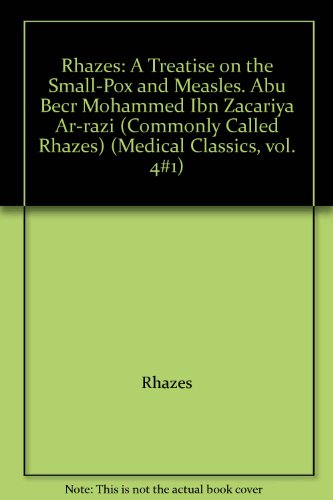 Rhazes: A Treatise on the Small-Pox and Measles. Abu Becr Mohammed Ibn Zacariya Ar-razi (Commonly Called Rhazes) (Medical Classics, vol. 4#1)