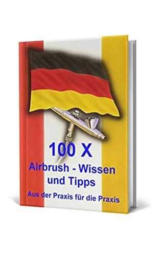 100 x Airbrush Wissen und Tipps: Aus der Praxis für die Praxis