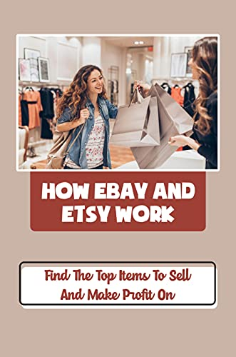 How eBay And Etsy Work: Find The Top Items To Sell And Make Profit On: Selling Items That Sell Great (English Edition)
