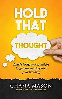 Hold that Thought: Build clarity, peace, and joy by gaining mastery over your thinking by [Chana Mason]