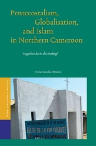 Pentecostalism, Globalisation, and Islam in Northern Cameroon: Megachurches in the Making?: 41 (Studies of Religion in Africa)