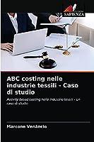ABC costing nelle industrie tessili - Caso di studio: Activity based costing nelle industrie tessili - un caso di studio