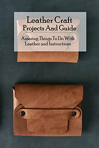 Leather Craft Projects And Guide: Amazing Things To Do With Leather and Instructions: Leather Things...