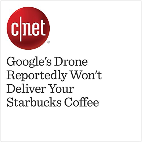Google's Drone Reportedly Won't Deliver Your Starbucks Coffee cover art