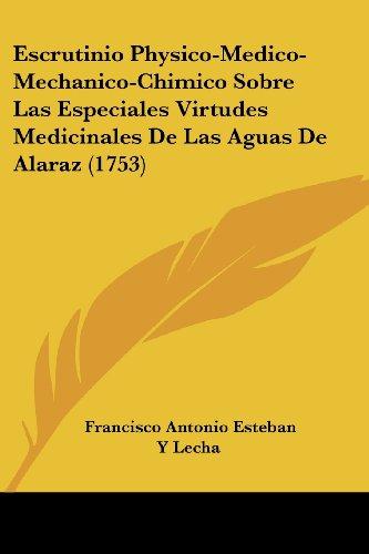 Escrutinio Physico-Medico-Mechanico-Chimico Sobre Las Especiales Virtudes Medicinales De Las Aguas De Alaraz (1753)