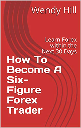 How To Become A Six-Figure Forex Trader: Learn Forex within the Next 30 Days (English Edition)