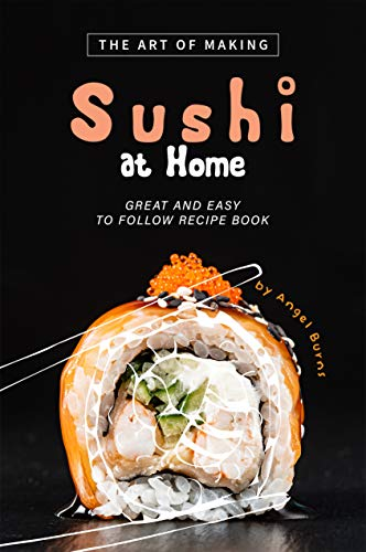 The Art of Making Sushi at Home: Great and Easy to Follow Recipe Book (English Edition)