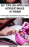 DIY TIPS ON APPLYING ACRYLIC NAILS AT HOME: Guide And Techniques On Applying Acrylics Nails At Home