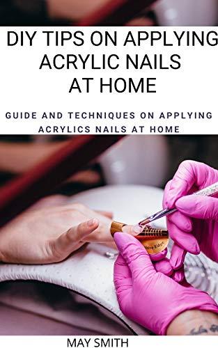 DIY TIPS ON APPLYING ACRYLIC NAILS AT HOME: Guide And Techniques On Applying Acrylics Nails At Home (English Edition)
