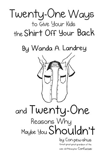 Twenty-One Ways to Give Your Kids the Shirt Off Your Back by Wanda A. Landrey: And Twenty-One Reasons Why Maybe You Shouldn't by Con-Pew-Shus (Great-G