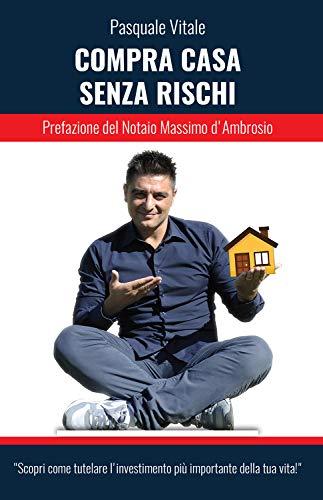 Compra casa senza rischi: Scopri come tutelare l'investimento più importante della tua vita! (Italian Edition)