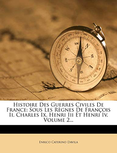 Histoire Des Guerres Civiles de France: Sous Les Regnes de Francois II, Charles IX, Henri III Et Henri IV, Volume 2...