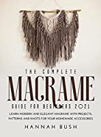 The Complete Macrame Guide for Beginners 2021: Learn Modern and Elegant Macrame With Projects, Patterns and Knots for Your Homemade Accessories