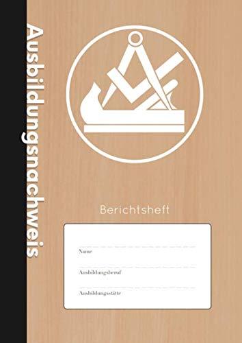 Ausbildungsnachweis: Berichtsheft - Wöchentlicher Nachweis Für Tischler und Schreiner in Ausbildung | A4 | 110 Seiten | Stabiles Softcover mit Traditionellem Zunftwappen