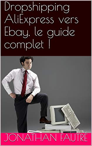 Dropshipping AliExpress vers Ebay, le guide complet ! (French Edition)