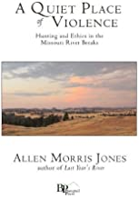 A Quiet Place of Violence: Hunting and Ethics in the Missouri River Breaks by Jones, Allen Morris (2012) Paperback