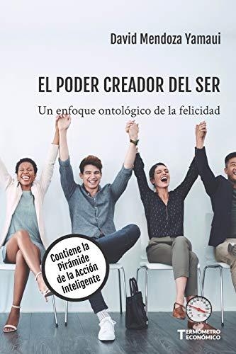 El Poder Creador del Ser: Un Enfoque Ontológico de la Felicidad. Contiene la Pirámide de la Acción Inteligente: 2 (Termómetro Económico)