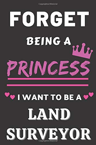 Forget Being A Princess I Want to Be A Land Surveyor: Gifts for Land Surveyor. Land Surveyor Noteboo