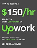 How To Become A $150/hr, Top-Rated Sales Copywriter On Upwork: A Personal Success Story That Almost Anyone Can Replicate (English Edition)