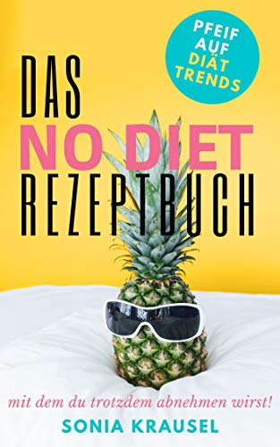 Das No-Diet Rezeptbuch, mit dem du trotzdem abnehmen wirst: Pfeif auf Diät-Trends wie Low Carb, Keto, 24-Stunden-Diät, Trennkost, Intervallfasten, Adele-Diät, Dash-Diät, Mittelmeer-Diät & Co
