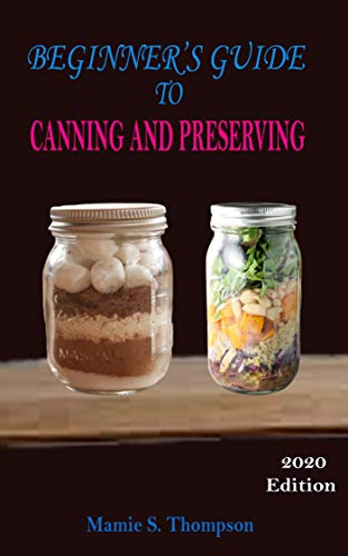 BEGINNER'S GUIDE TO  CANNING AND  PRESERVING: The Ultimate Complete Essential  Recipe Guide To Pressure Canning  And Preserving Food In Jars 2020 Edition