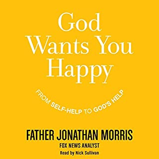 God Wants You Happy     From Self-Help to God's Help              By:                                                                                                                                 Jonathan Morris                               Narrated by:                                                                                                                                 Nick Sullivan                      Length: 7 hrs and 6 mins     18 ratings     Overall 3.8