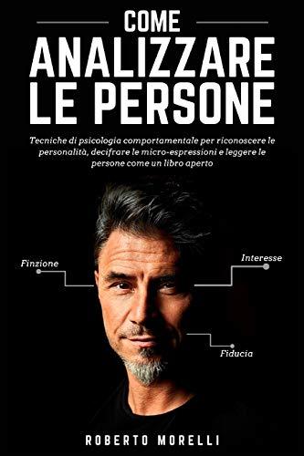COME ANALIZZARE LE PERSONE: Tecniche di psicologia comportamentale per riconoscere le...