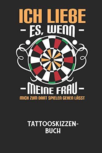 ICH LIEBE ES, WENN MEINE FRAU MICH ZUM DART SPIELEN GEHEN LÄSST - Tattooskizzenbuch: Halte deine Ideen für Motive für dein nächstes Tattoo fest und ... ein ganzes Portfolio voller Designideen auf!
