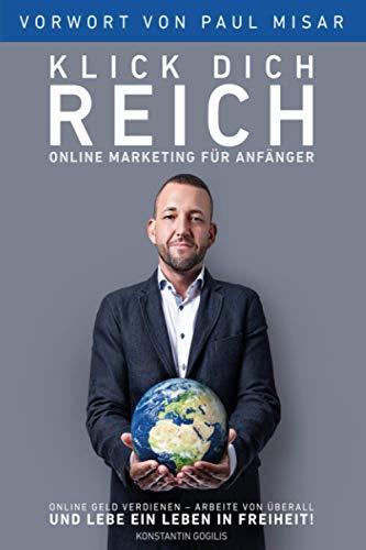 Online Marketing für Anfänger - Klick Dich Reich: Online Geld verdienen – arbeite von überall und lebe ein Leben in Freiheit! (selbstständig machen)