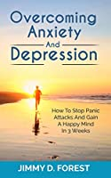 Overcoming Anxiety And Depression: How To Stop Panic Attacks And Gain A Happy Mind In 3 Weeks