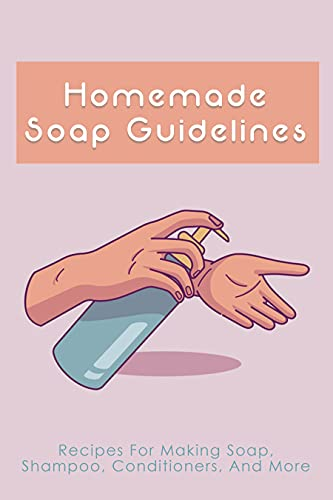 Homemade Soap Guidelines: Recipes For Making Soap, Shampoo, Conditioners, And More: How To Make Homemade Soap Bars For Beginners (English Edition)