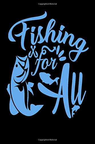 Fishing for all: Fishing for all Notebook Journal, 6 x 9, With 120 Pages/The best way to stay organized and help determine best time, day, location, equipment, bait and even fishing companions