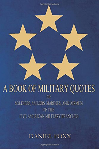 A Book Of Military Quotes: of Soldiers, Sailors, Marines, and Airmen of the Five