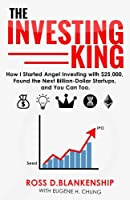 The Investing King: How I Started Angel Investing With $25,000, Found the Next Billion-dollar Startups, and You Can Too