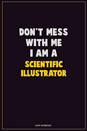 Don't Mess With Me, I Am A Scientific Illustrator: Career Motivational Quotes 6x9 120 Pages Blank Lined Notebook Journal