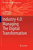 Industry 4.0: Managing The Digital Transformation (Springer Series in Advanced Manufacturing)
