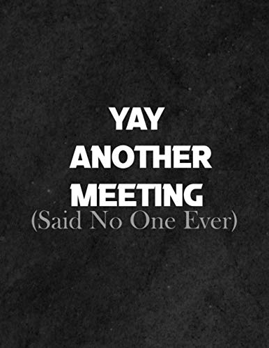 Yay, Another Meeting! (Said No One Ever): Funny Work Notebook For Meeting Notes