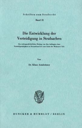 Die Entwicklung der Verteidigung in Strafsachen.: Ein rechtsgeschichtlicher Beitrag von den Anfängen einer Verteidigertätigkeit in Deutschland bis zum ... Der Weimarer Zeit (Schriften Zum Strafrecht)