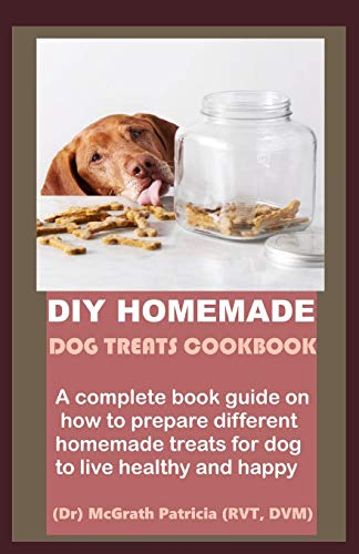 DIY HOMEMADE DOG TREATS COOKBOOK: A complete book guide on how to prepare different homemade treats for dog to live healthy and happy