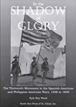 In the Shadow of Glory: The Thirteenth Minnesota in the Spanish-American and Philippine-American Wars, 1898-1899