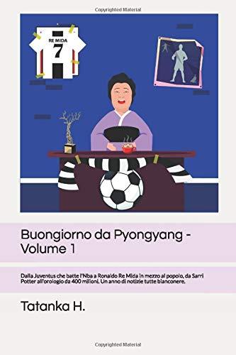 Buongiorno da Pyongyang -Volume 1: Dalla Juventus che batte l Nba a Ronaldo Re Mida in mezzo al popolo, da Sarri Potter all orologio da 400 milioni. Un anno di notizie tutte bianconere.