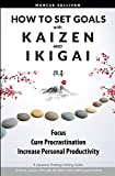 How to Set Goals with Kaizen & Ikigai: A Japanese strategy-setting guide. Focus, Cure Procrastination, & Increase Personal Productivity. - Marcus Sullivan